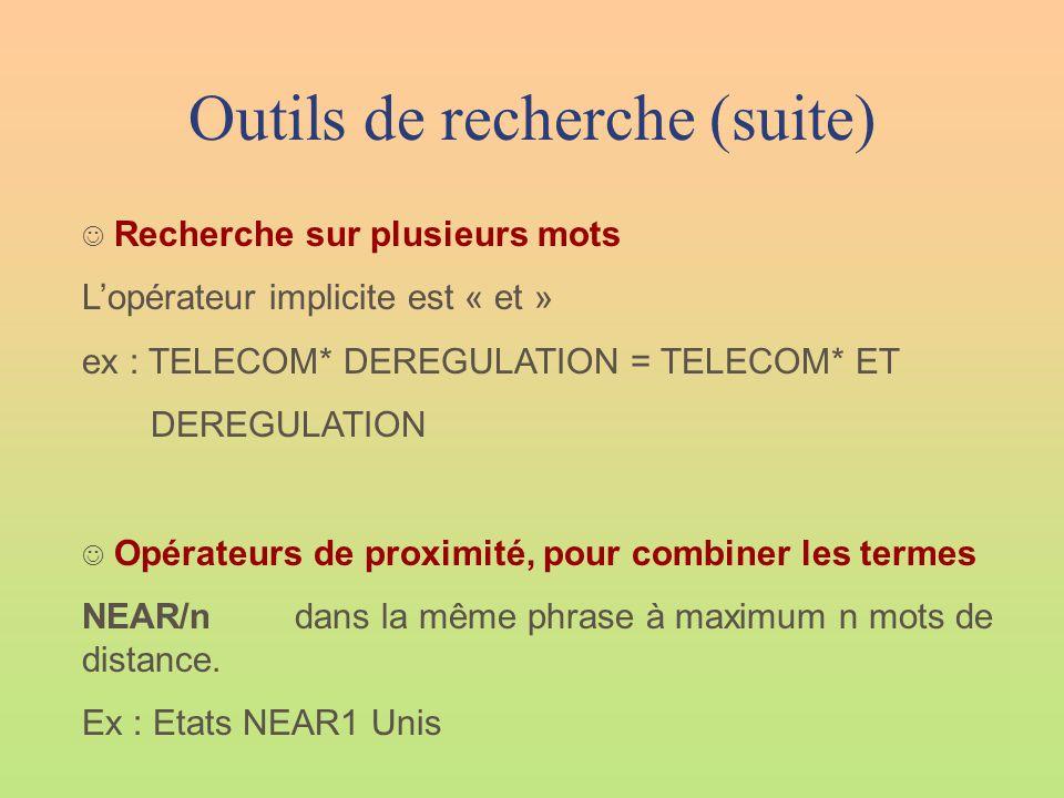 Outils de recherche (suite)  Recherche sur plusieurs mots L'opérateur implicite est « et » ex : TELECOM* DEREGULATION = TELECOM* ET DEREGULATION  Opérateurs de proximité, pour combiner les termes NEAR/ndans la même phrase à maximum n mots de distance.