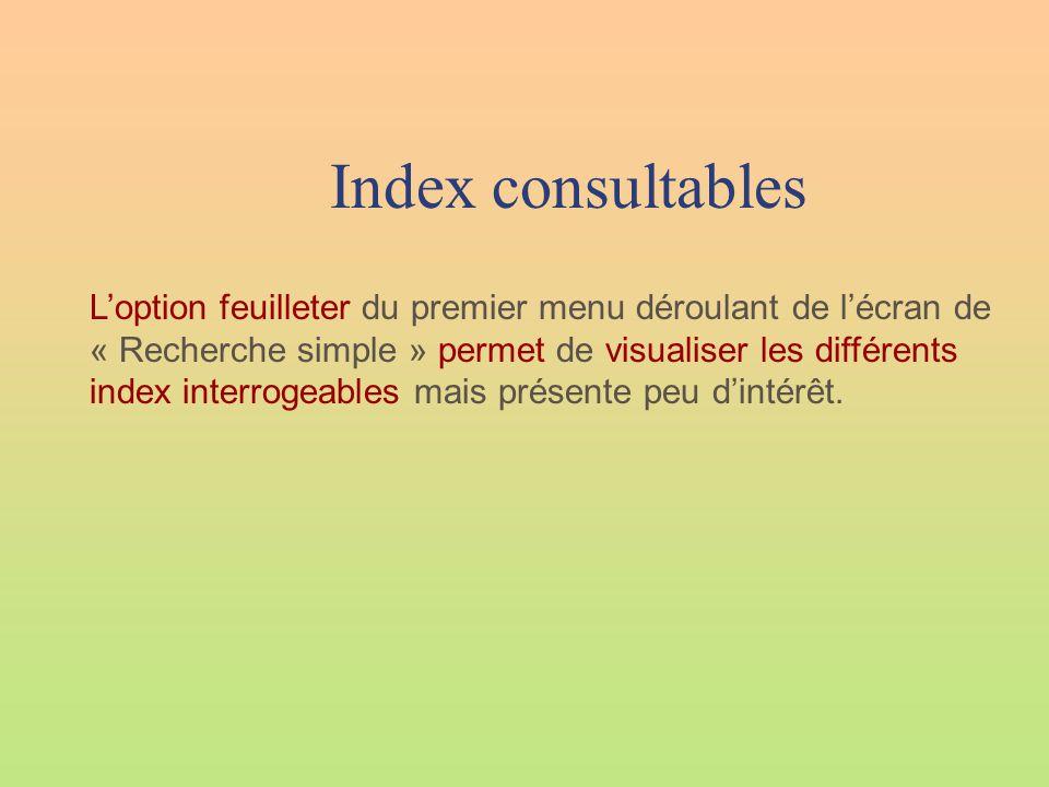 Index consultables L'option feuilleter du premier menu déroulant de l'écran de « Recherche simple » permet de visualiser les différents index interrogeables mais présente peu d'intérêt.