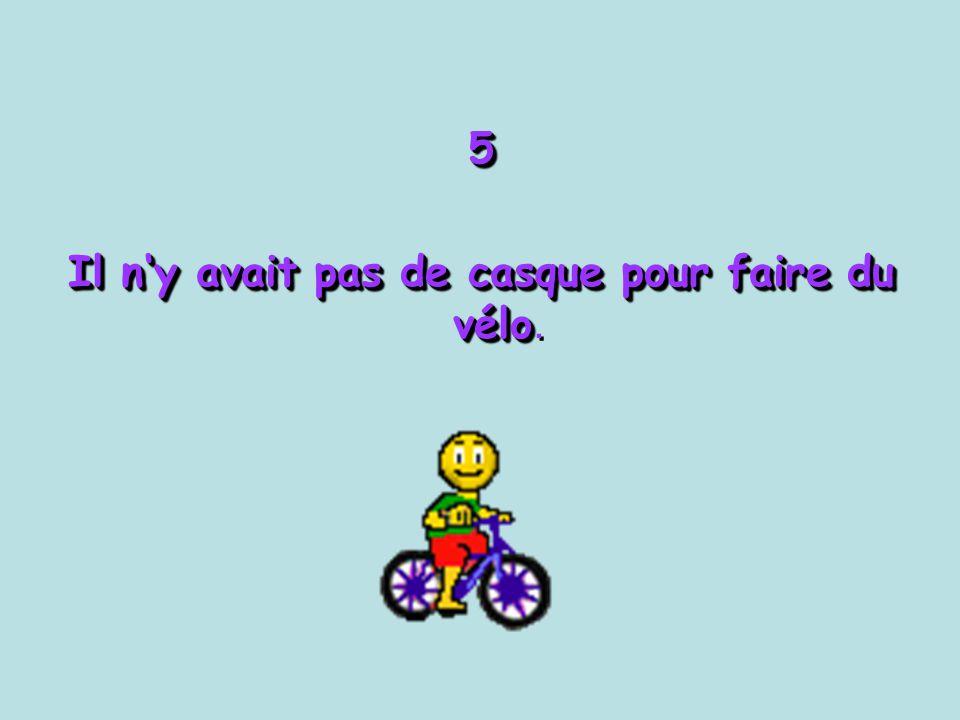 5 Il n'y avait pas de casque pour faire du vélo Il n'y avait pas de casque pour faire du vélo.5
