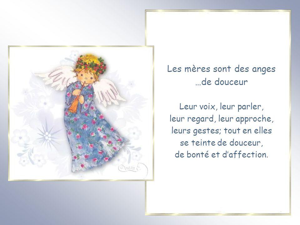 Les mères sont des anges …de douceur Leur voix, leur parler, leur regard, leur approche, leurs gestes; tout en elles se teinte de douceur, de bonté et d'affection.