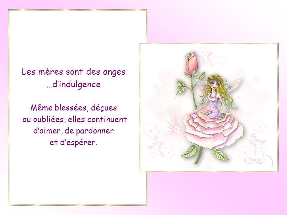 Les mères sont des anges …d'indulgence Même blessées, déçues ou oubliées, elles continuent d'aimer, de pardonner et d'espérer.
