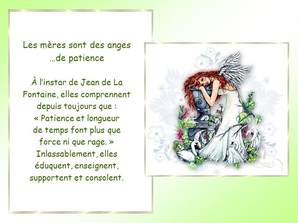 Les mères sont des anges …de patience À l'instar de Jean de La Fontaine, elles comprennent depuis toujours que : « Patience et longueur de temps font plus que force ni que rage.
