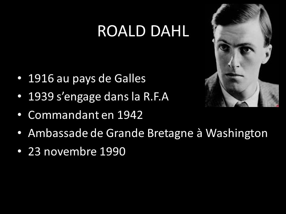 ROALD DAHL • 1916 au pays de Galles • 1939 s'engage dans la R.F.A • Commandant en 1942 • Ambassade de Grande Bretagne à Washington • 23 novembre 1990