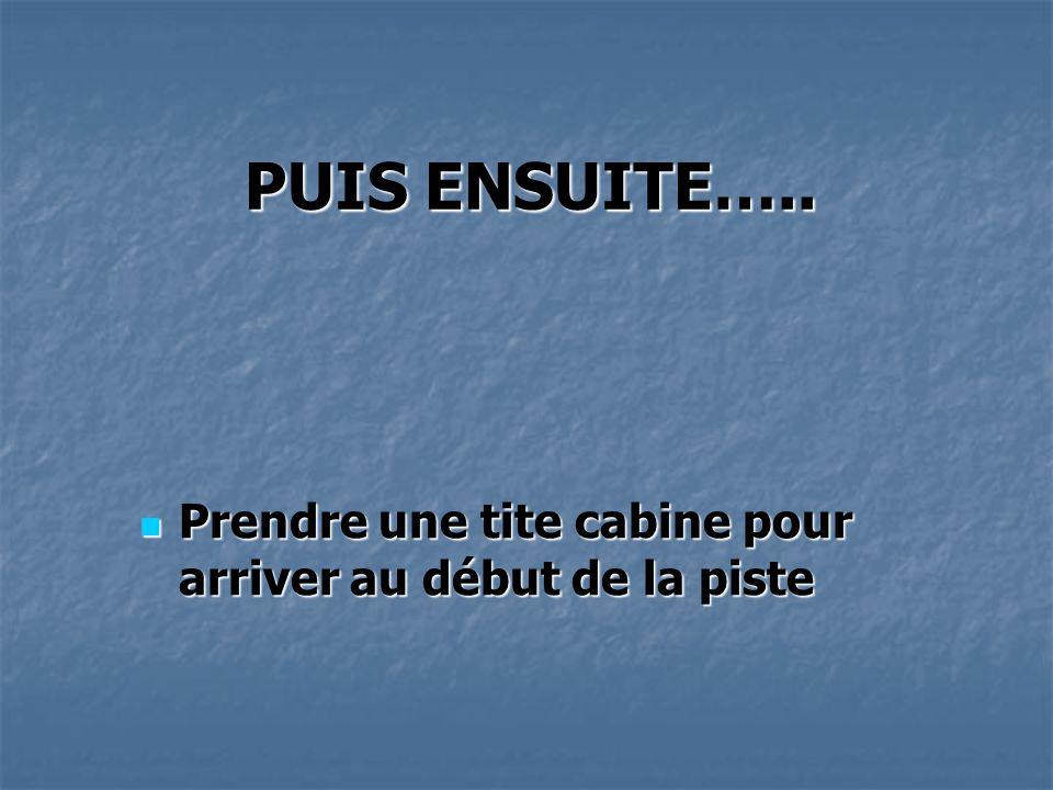 PUIS ENSUITE…..  Prendre une tite cabine pour arriver au début de la piste