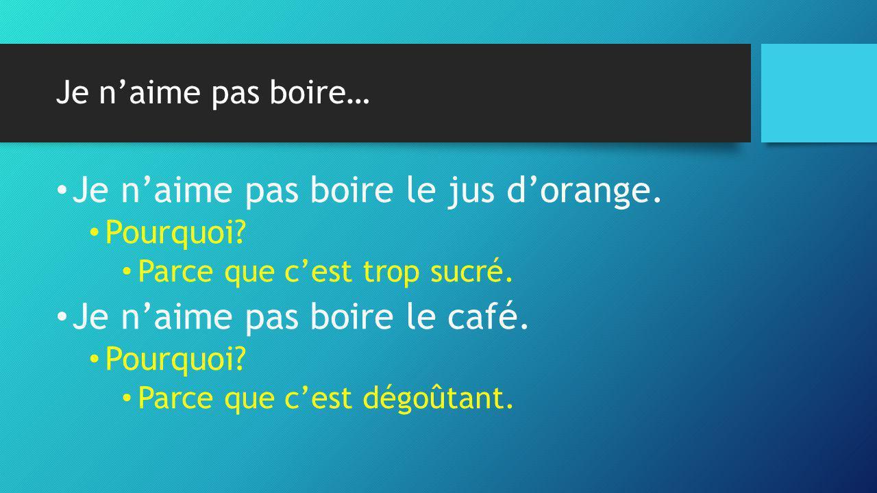 Je n'aime pas boire… • Je n'aime pas boire le jus d'orange. • Pourquoi? • Parce que c'est trop sucré. • Je n'aime pas boire le café. • Pourquoi? • Par