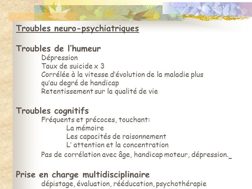 Troubles neuro-psychiatriques Troubles de l'humeur Dépression Taux de suicide x 3 Corrélée à la vitesse d'évolution de la maladie plus qu'au degré de