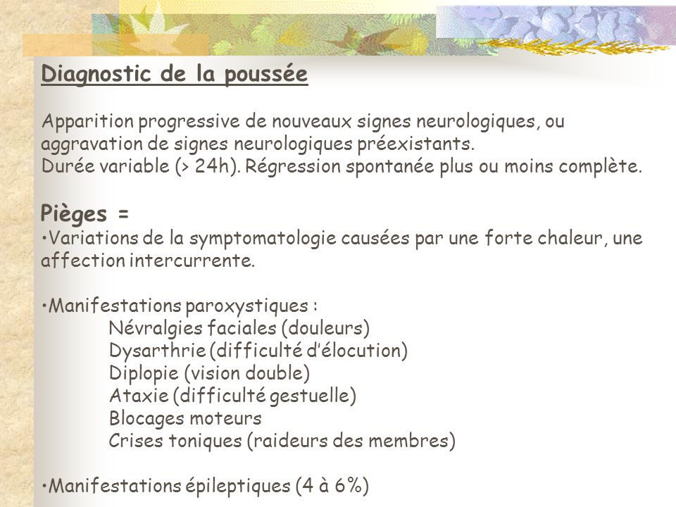 Diagnostic de la poussée Apparition progressive de nouveaux signes neurologiques, ou aggravation de signes neurologiques préexistants. Durée variable