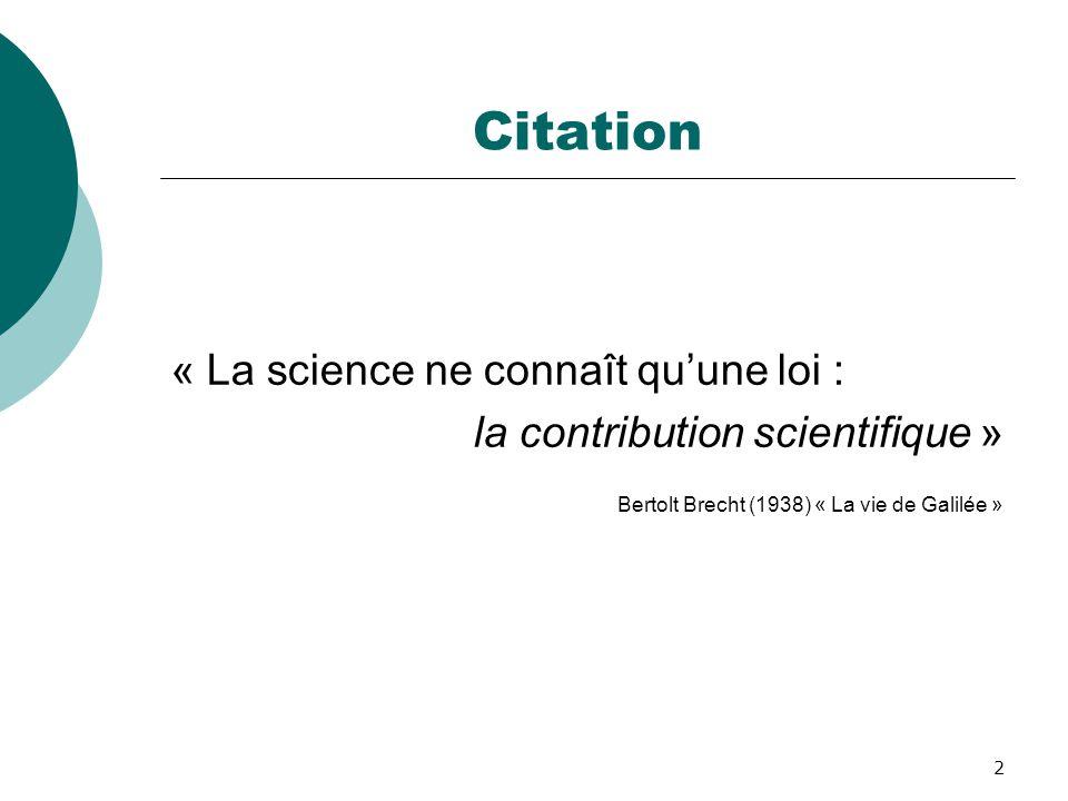 2 Citation « La science ne connaît qu'une loi : la contribution scientifique » Bertolt Brecht (1938) « La vie de Galilée »