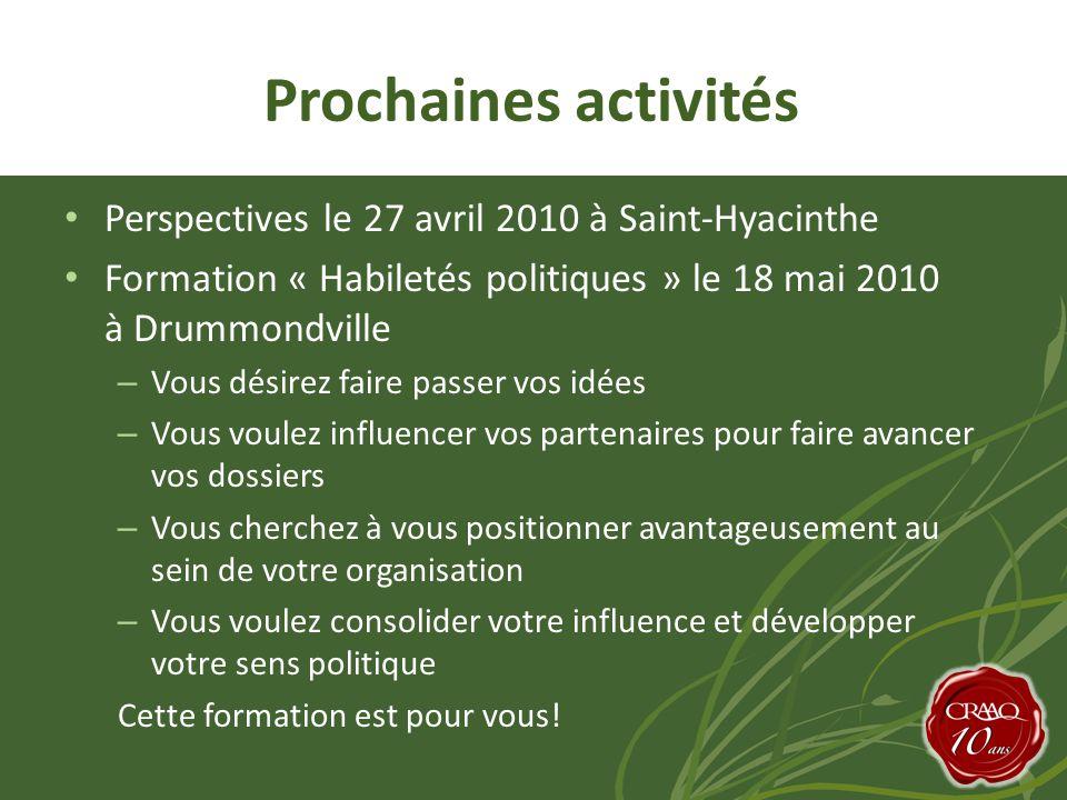 Prochaines activités • Perspectives le 27 avril 2010 à Saint-Hyacinthe • Formation « Habiletés politiques » le 18 mai 2010 à Drummondville – Vous désirez faire passer vos idées – Vous voulez influencer vos partenaires pour faire avancer vos dossiers – Vous cherchez à vous positionner avantageusement au sein de votre organisation – Vous voulez consolider votre influence et développer votre sens politique Cette formation est pour vous!