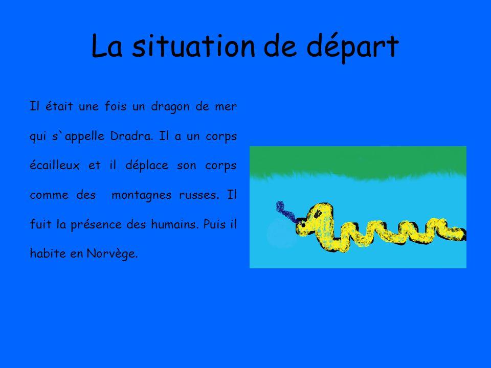 La situation de départ Il était une fois un dragon de mer qui s`appelle Dradra.