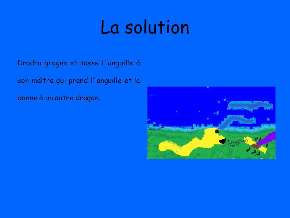 La solution Dradra grogne et tasse l`anguille à son maître qui prend l`anguille et la donne à un autre dragon.