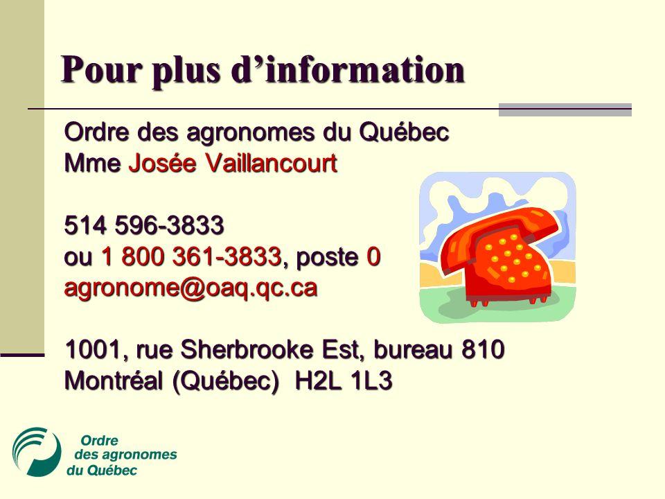 Pour plus d'information Ordre des agronomes du Québec Mme Josée Vaillancourt 514 596-3833 ou 1 800 361-3833, poste 0 agronome@oaq.qc.ca 1001, rue Sherbrooke Est, bureau 810 Montréal (Québec) H2L 1L3