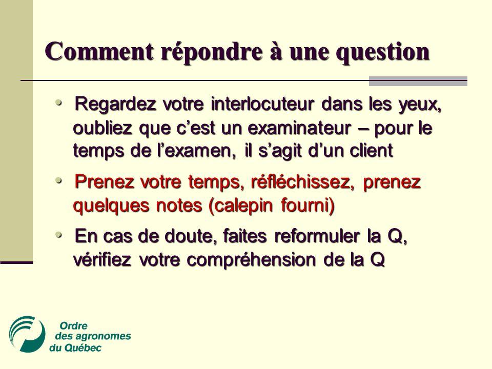 • Regardez votre interlocuteur dans les yeux, oubliez que c'est un examinateur – pour le temps de l'examen, il s'agit d'un client • Prenez votre temps, réfléchissez, prenez quelques notes (calepin fourni) • En cas de doute, faites reformuler la Q, vérifiez votre compréhension de la Q Comment répondre à une question