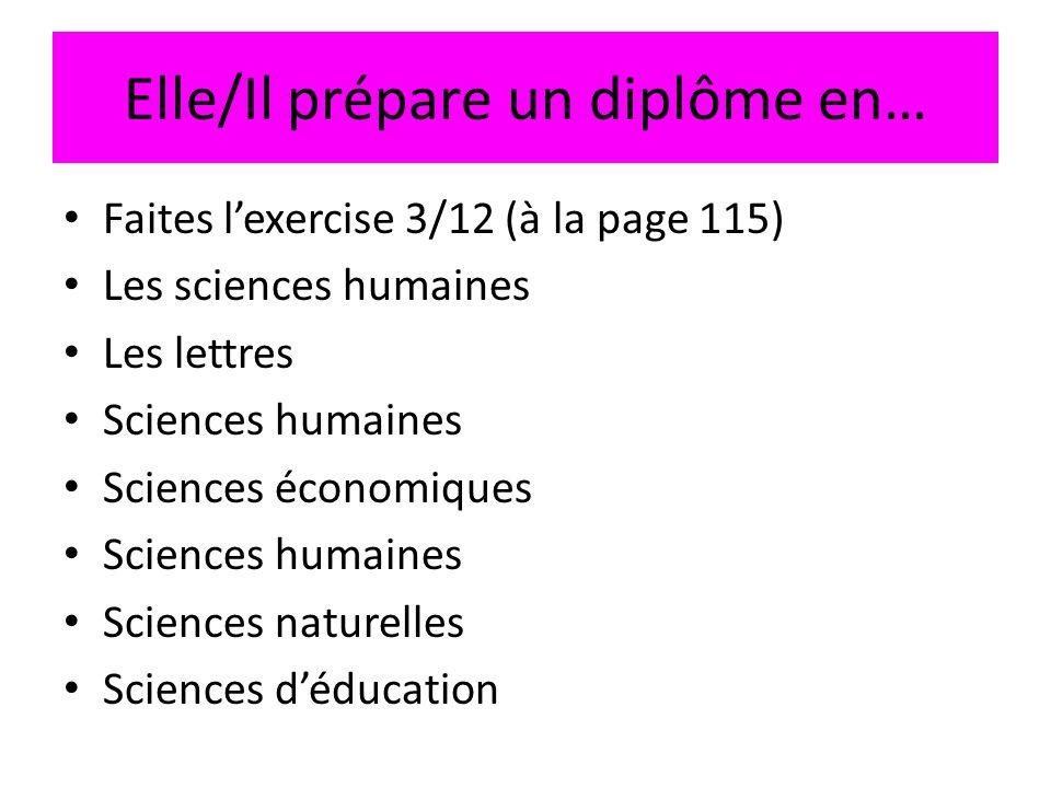 Elle/Il prépare un diplôme en… • Faites l'exercise 3/12 (à la page 115) • Les sciences humaines • Les lettres • Sciences humaines • Sciences économiqu