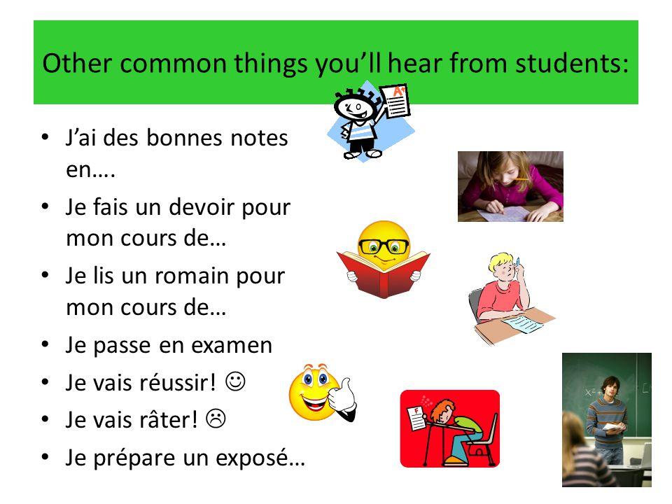 Other common things you'll hear from students: • J'ai des bonnes notes en…. • Je fais un devoir pour mon cours de… • Je lis un romain pour mon cours d