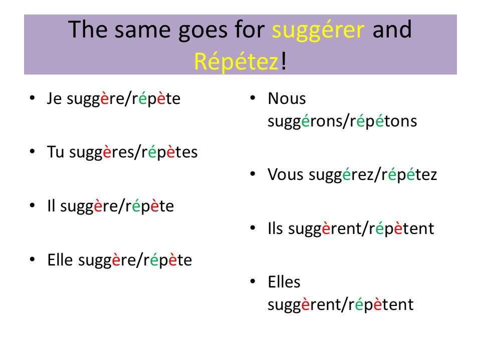 The same goes for suggérer and Répétez! • Je suggère/répète • Tu suggères/répètes • Il suggère/répète • Elle suggère/répète • Nous suggérons/répétons