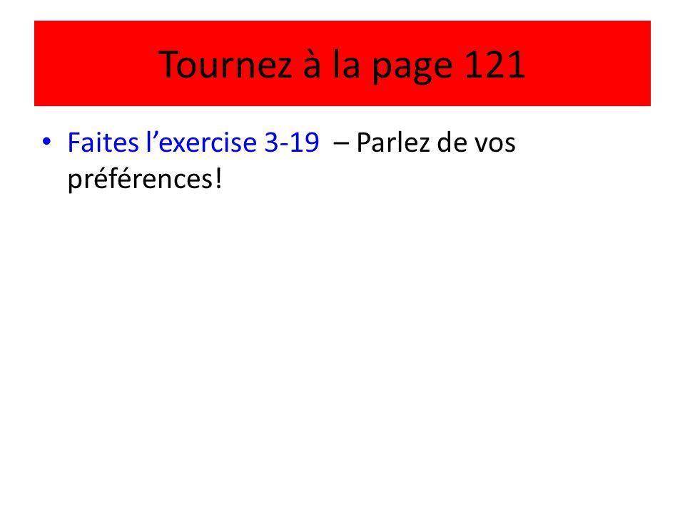 Tournez à la page 121 • Faites l'exercise 3-19 – Parlez de vos préférences!