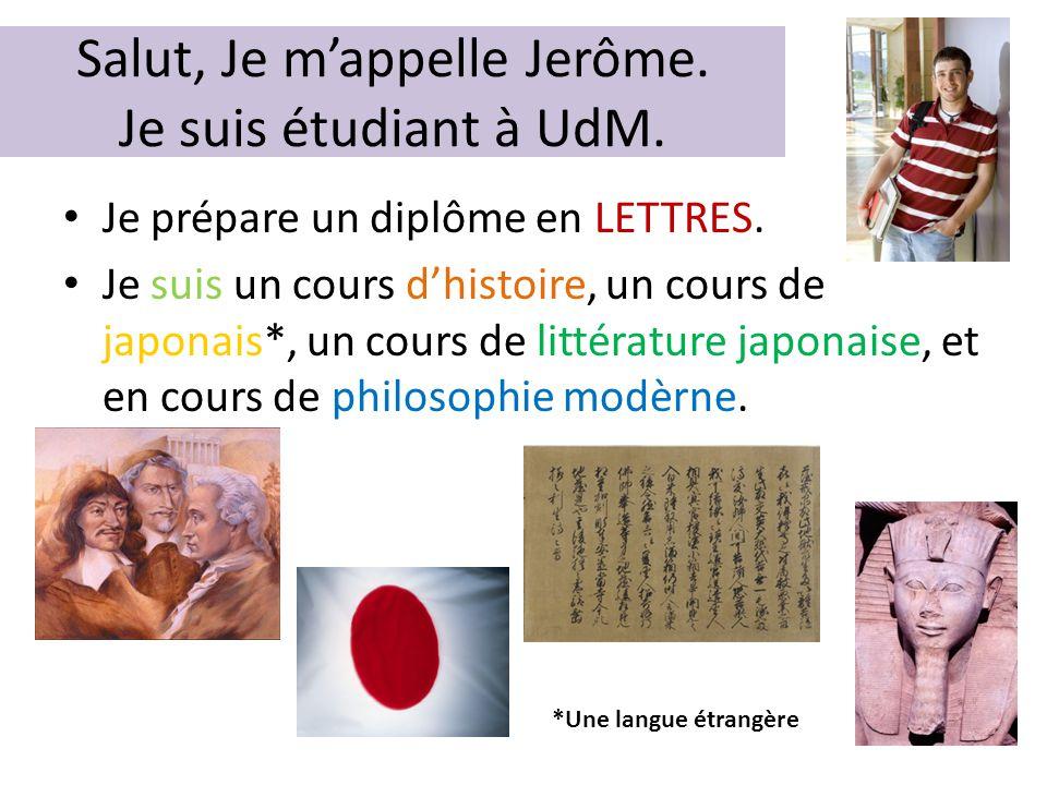 Salut, Je m'appelle Jerôme. Je suis étudiant à UdM. • Je prépare un diplôme en LETTRES. • Je suis un cours d'histoire, un cours de japonais*, un cours