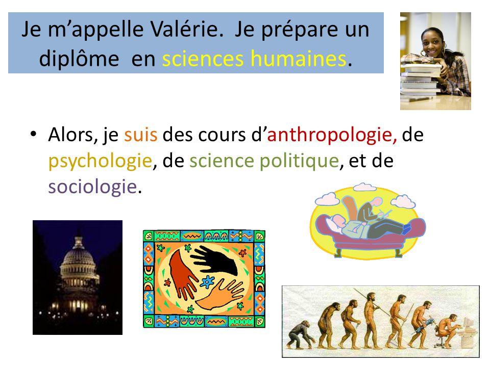 Je m'appelle Valérie. Je prépare un diplôme en sciences humaines. • Alors, je suis des cours d'anthropologie, de psychologie, de science politique, et