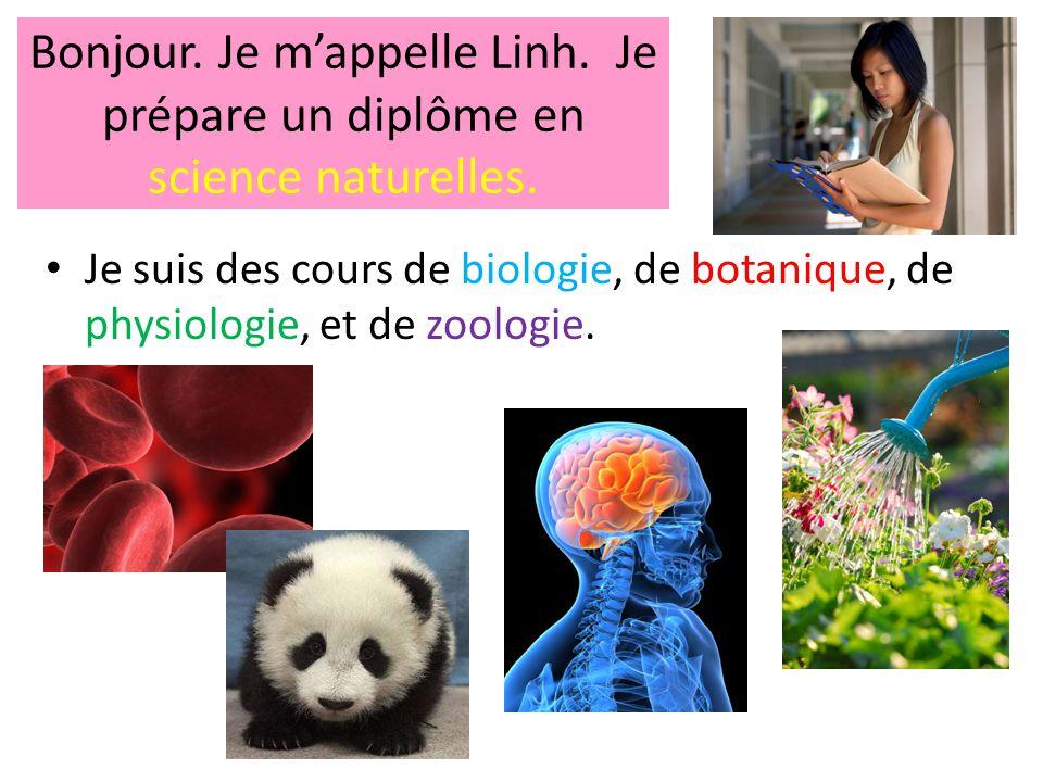 Bonjour. Je m'appelle Linh. Je prépare un diplôme en science naturelles. • Je suis des cours de biologie, de botanique, de physiologie, et de zoologie