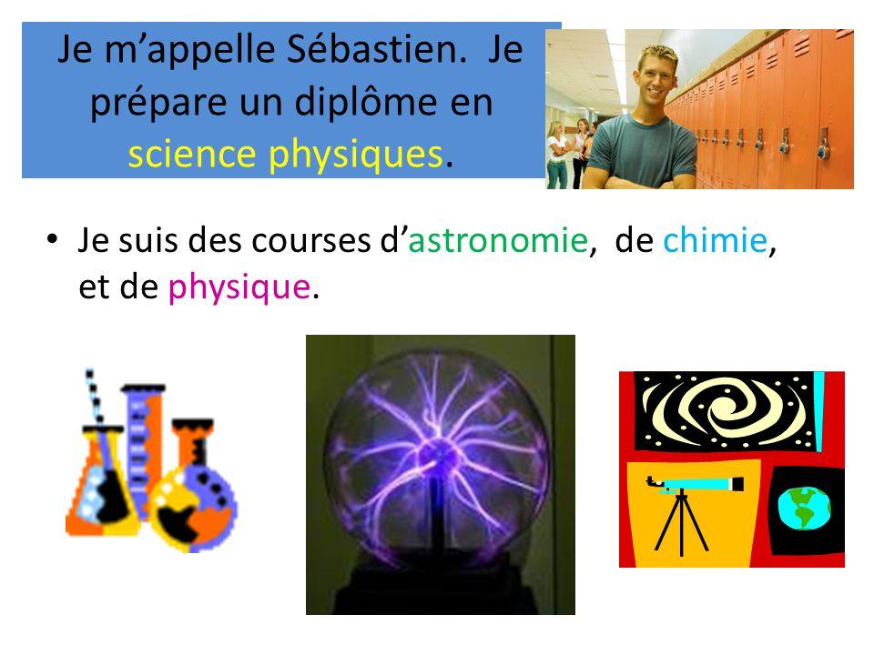 Je m'appelle Sébastien. Je prépare un diplôme en science physiques. • Je suis des courses d'astronomie, de chimie, et de physique.
