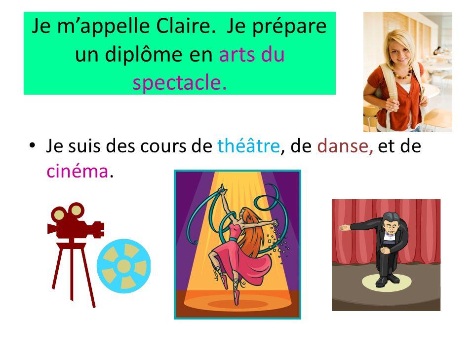Je m'appelle Claire. Je prépare un diplôme en arts du spectacle. • Je suis des cours de théâtre, de danse, et de cinéma.