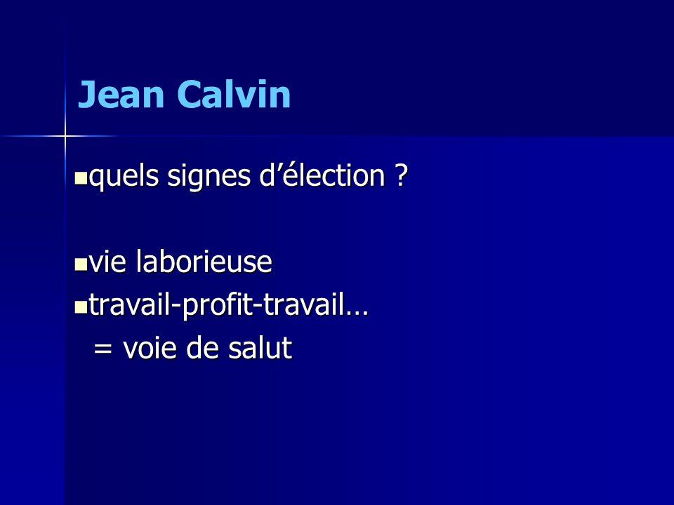  quels signes d'élection ?  vie laborieuse  travail-profit-travail… = voie de salut = voie de salut Jean Calvin
