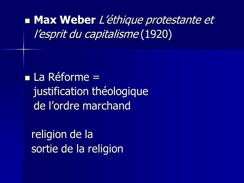  Max Weber L'éthique protestante et l'esprit du capitalisme (1920)  La Réforme = justification théologique de l'ordre marchand religion de la religi