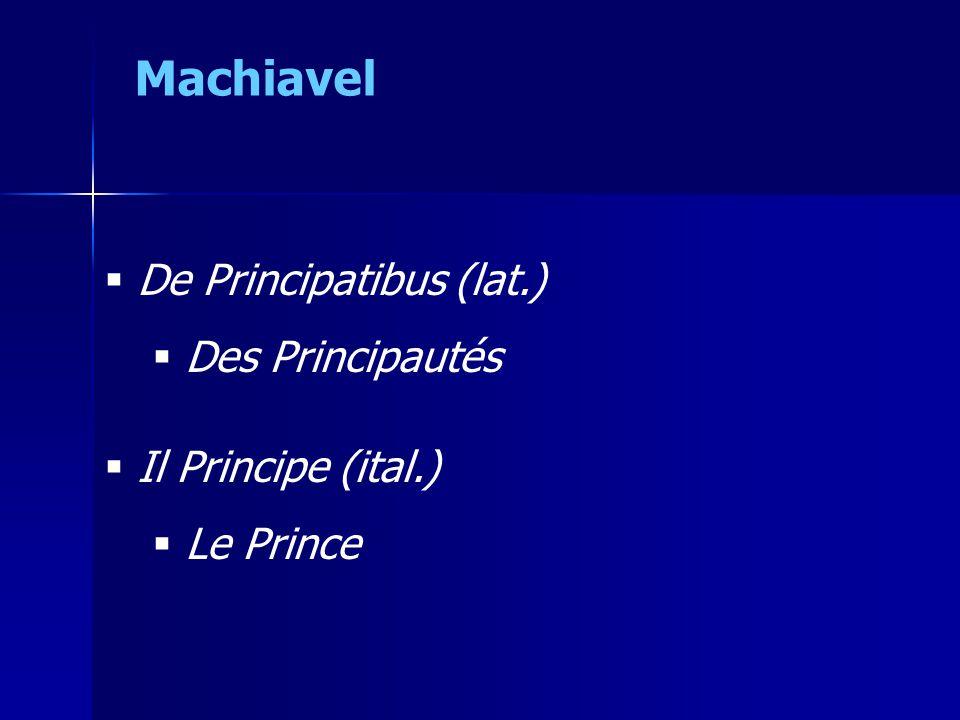  De Principatibus (lat.)  Des Principautés  Il Principe (ital.)  Le Prince Machiavel