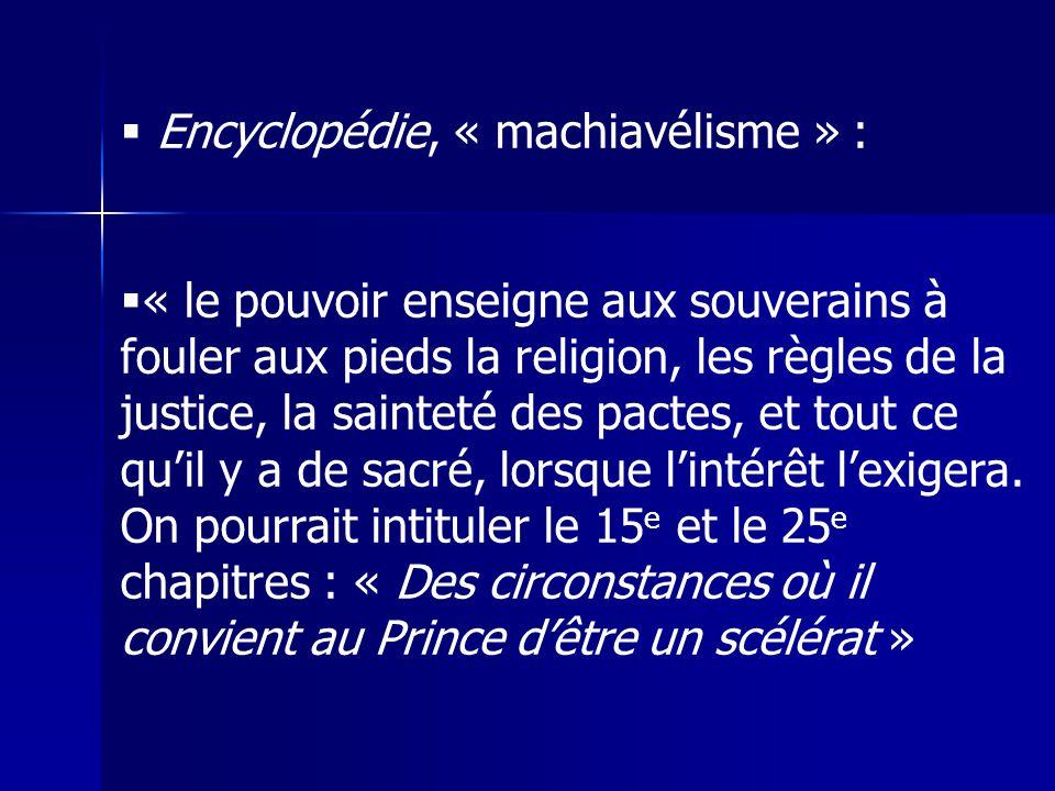  Encyclopédie, « machiavélisme » :  « le pouvoir enseigne aux souverains à fouler aux pieds la religion, les règles de la justice, la sainteté des p