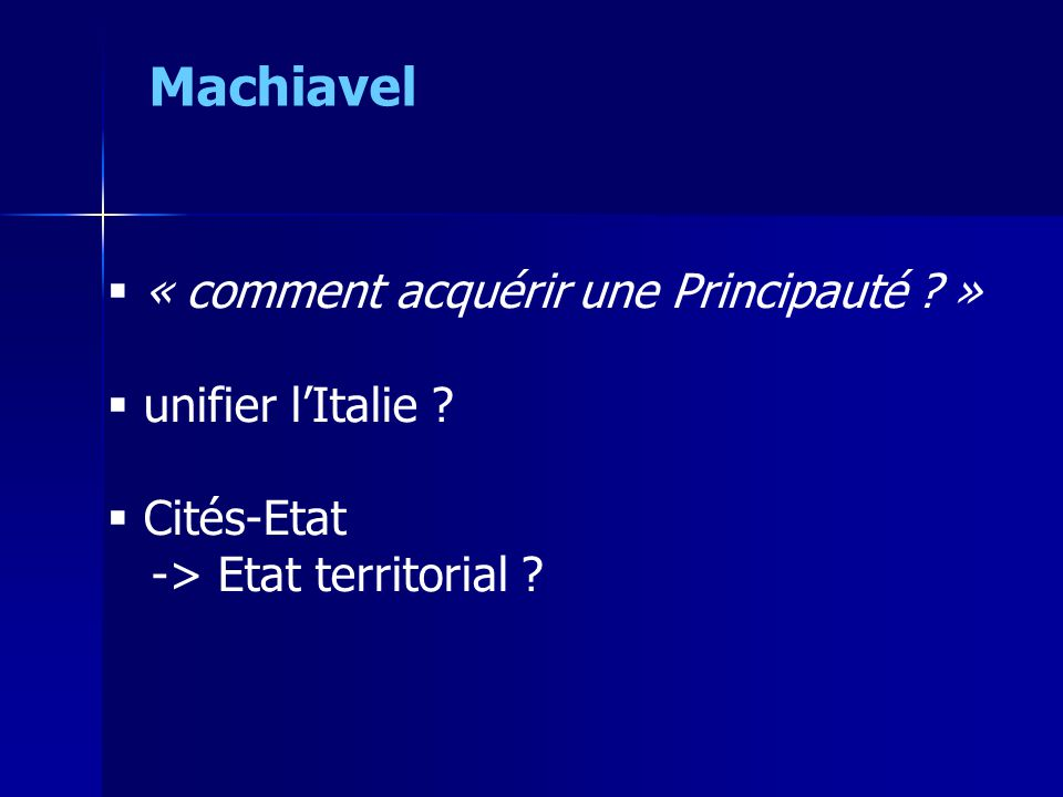  « comment acquérir une Principauté ? »  unifier l'Italie ?  Cités-Etat -> Etat territorial ? Machiavel