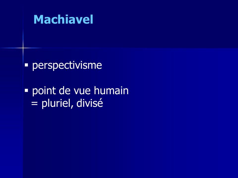  perspectivisme  point de vue humain = pluriel, divisé Machiavel