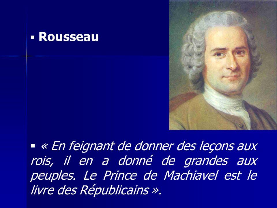  Rousseau  « En feignant de donner des leçons aux rois, il en a donné de grandes aux peuples. Le Prince de Machiavel est le livre des Républicains »