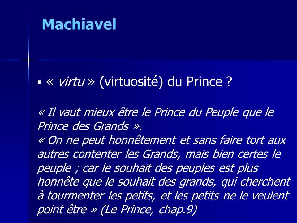 « virtu » (virtuosité) du Prince ? « Il vaut mieux être le Prince du Peuple que le Prince des Grands ». « On ne peut honnêtement et sans faire tort
