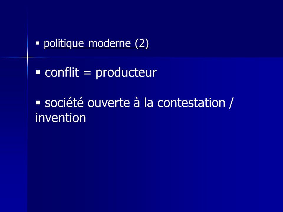  politique moderne (2)  conflit = producteur  société ouverte à la contestation / invention