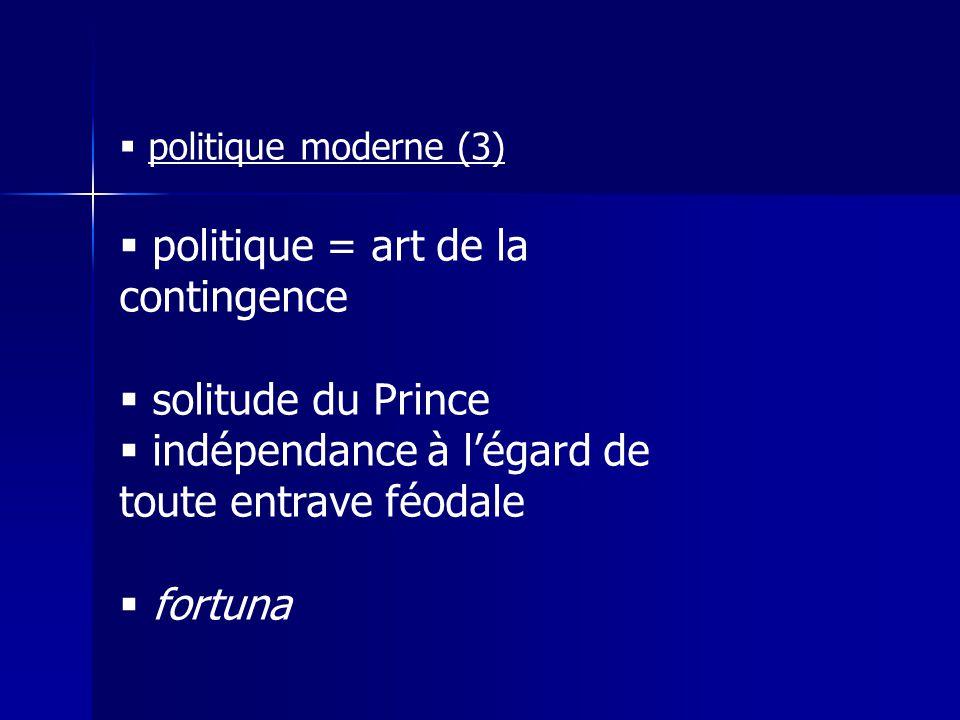  politique moderne (3)  politique = art de la contingence  solitude du Prince  indépendance à l'égard de toute entrave féodale  fortuna