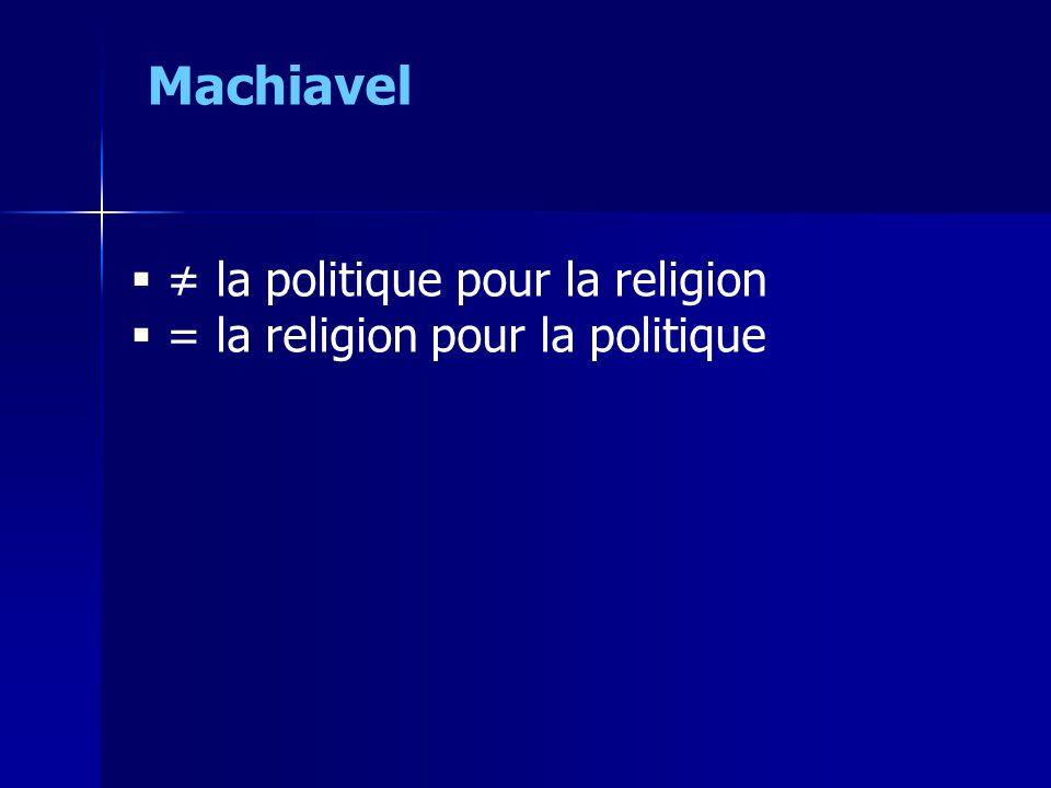  ≠ la politique pour la religion  = la religion pour la politique Machiavel