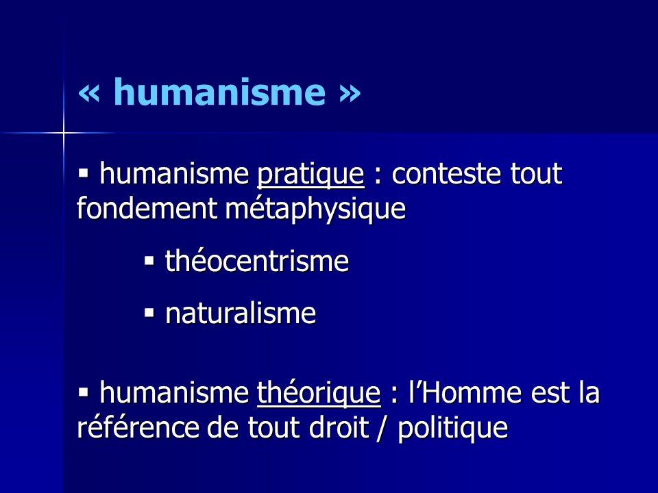 « humanisme »  humanisme pratique : conteste tout fondement métaphysique  théocentrisme  naturalisme  humanisme théorique : l'Homme est la référen