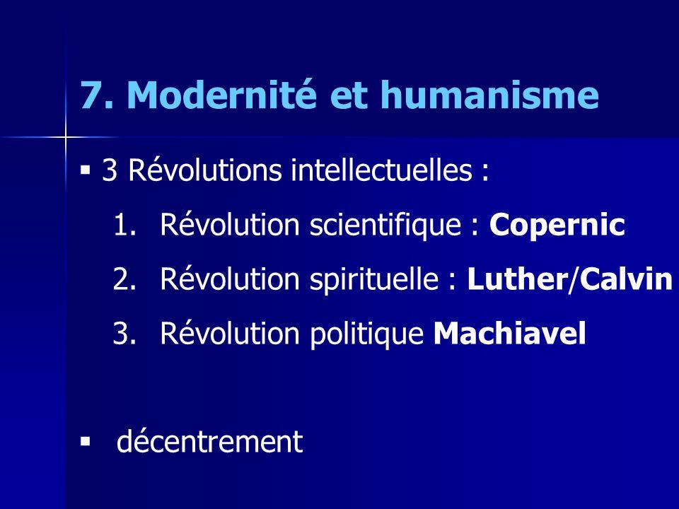7. Modernité et humanisme  3 Révolutions intellectuelles : 1. Révolution scientifique : Copernic 2. Révolution spirituelle : Luther/Calvin 3. Révolut