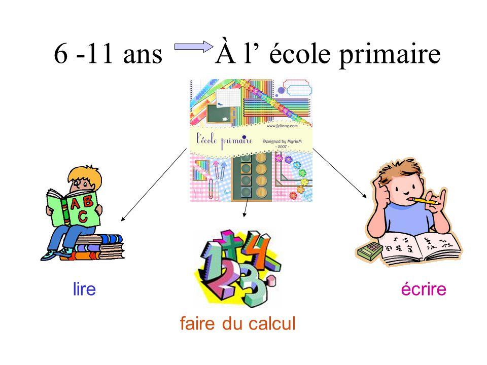 6 -11 ans À l' école primaire lire faire du calcul écrire