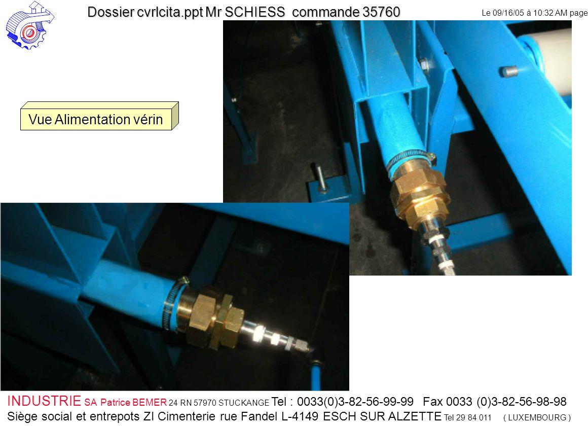 Le 09/16/05 à 10:32 AM page 44 INDUSTRIE SA Patrice BEMER 24 RN 57970 STUCKANGE Tel : 0033(0)3-82-56-99-99 Fax 0033 (0)3-82-56-98-98 Siège social et entrepots ZI Cimenterie rue Fandel L-4149 ESCH SUR ALZETTE Tel 29 84 011 ( LUXEMBOURG ) Dossier cvrlcita.ppt Mr SCHIESS commande 35760 Vue Alimentation vérin