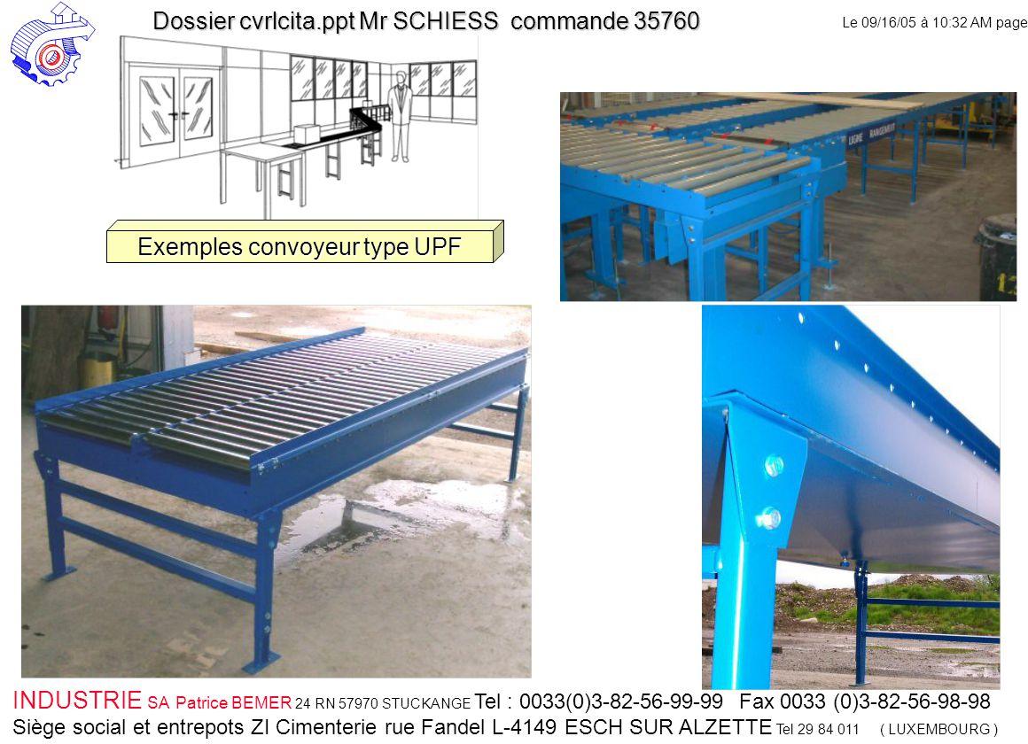 Le 09/16/05 à 10:32 AM page 45 INDUSTRIE SA Patrice BEMER 24 RN 57970 STUCKANGE Tel : 0033(0)3-82-56-99-99 Fax 0033 (0)3-82-56-98-98 Siège social et entrepots ZI Cimenterie rue Fandel L-4149 ESCH SUR ALZETTE Tel 29 84 011 ( LUXEMBOURG ) Dossier cvrlcita.ppt Mr SCHIESS commande 35760 Exemples convoyeur type UPF