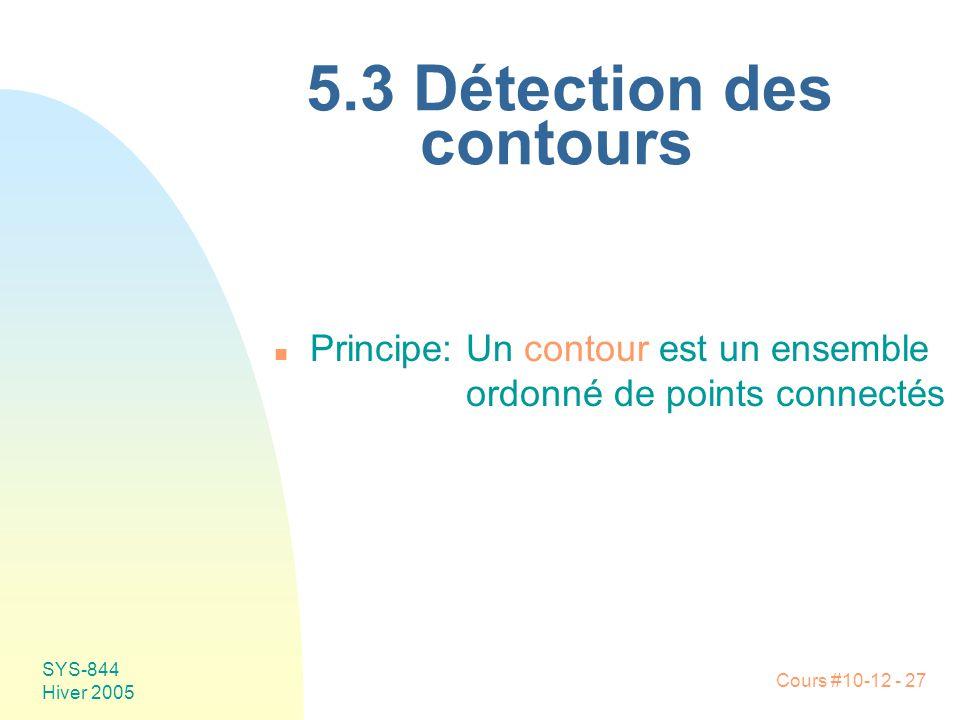 Cours #10-12 - 27 SYS-844 Hiver 2005 5.3 Détection des contours n Principe:Un contour est un ensemble ordonné de points connectés