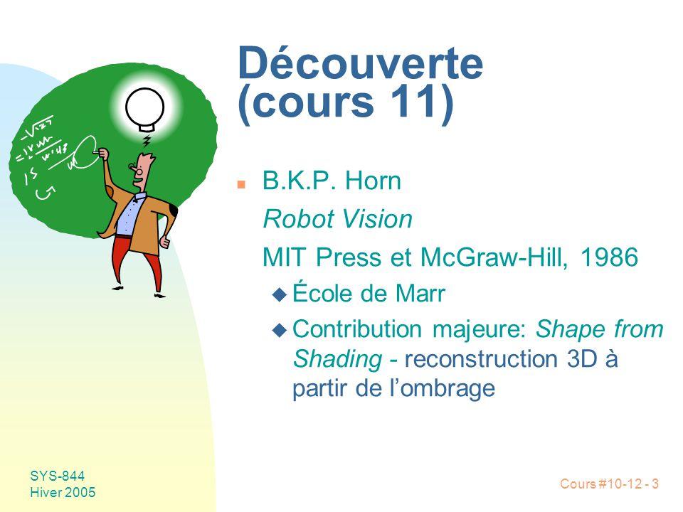 Cours #10-12 - 3 SYS-844 Hiver 2005 Découverte (cours 11) n B.K.P. Horn Robot Vision MIT Press et McGraw-Hill, 1986 u École de Marr u Contribution maj
