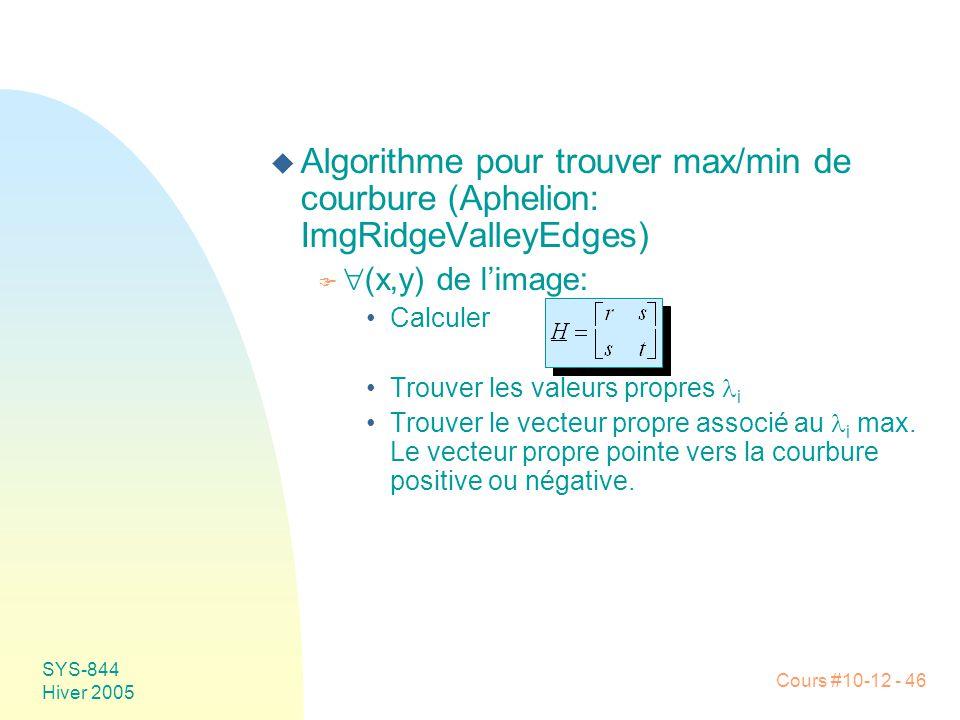 Cours #10-12 - 46 SYS-844 Hiver 2005 u Algorithme pour trouver max/min de courbure (Aphelion: ImgRidgeValleyEdges) F  (x,y) de l'image: •Calculer •Trouver les valeurs propres  i •Trouver le vecteur propre associé au  i max.