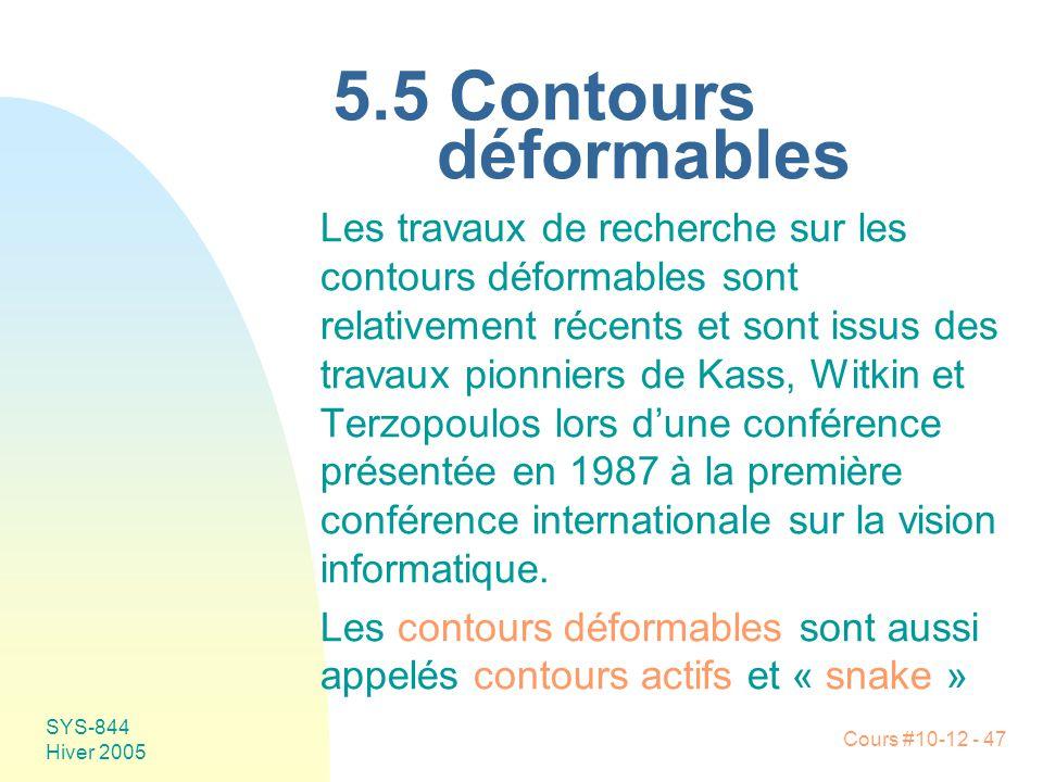 Cours #10-12 - 47 SYS-844 Hiver 2005 5.5 Contours déformables Les travaux de recherche sur les contours déformables sont relativement récents et sont issus des travaux pionniers de Kass, Witkin et Terzopoulos lors d'une conférence présentée en 1987 à la première conférence internationale sur la vision informatique.