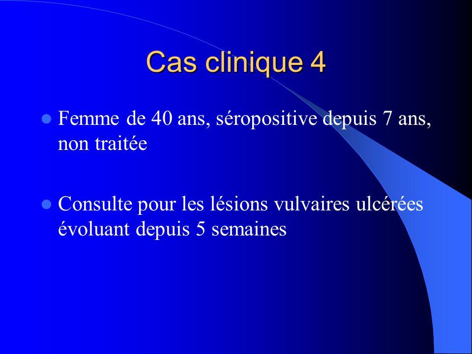 Cas clinique 4  Femme de 40 ans, séropositive depuis 7 ans, non traitée  Consulte pour les lésions vulvaires ulcérées évoluant depuis 5 semaines