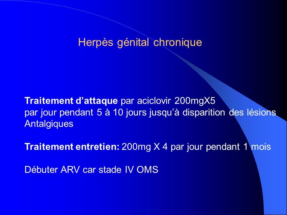 Traitement d'attaque par aciclovir 200mgX5 par jour pendant 5 à 10 jours jusqu'à disparition des lésions Antalgiques Traitement entretien: 200mg X 4 par jour pendant 1 mois Débuter ARV car stade IV OMS Herpès génital chronique