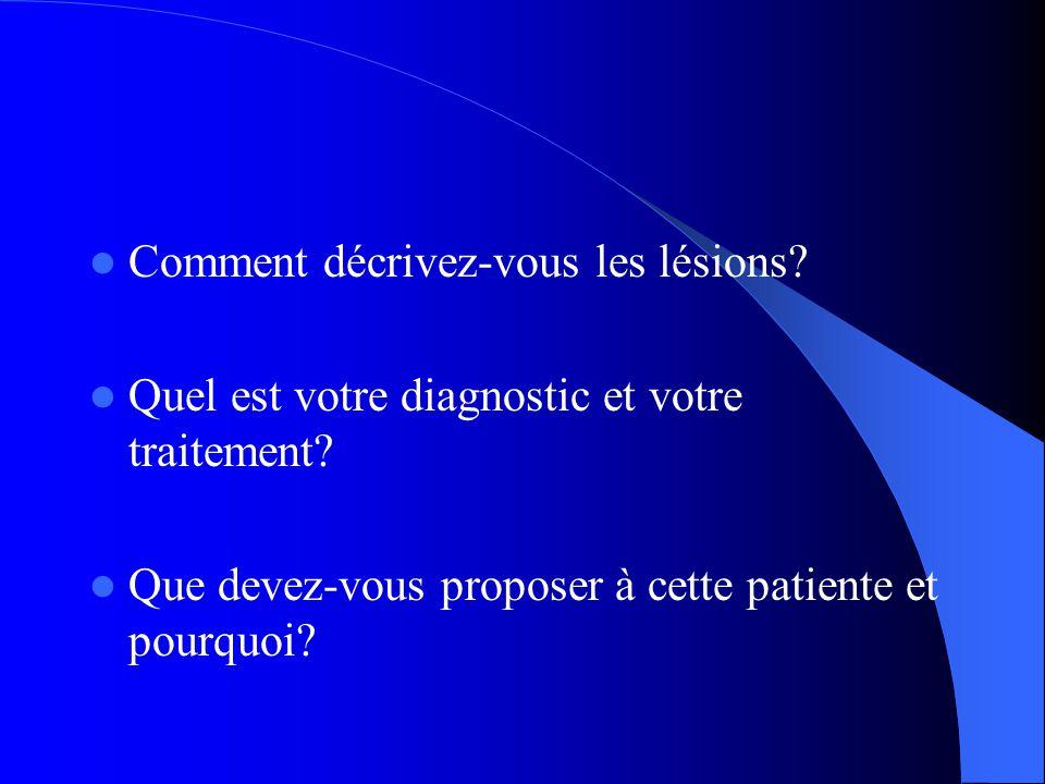  Comment décrivez-vous les lésions. Quel est votre diagnostic et votre traitement.