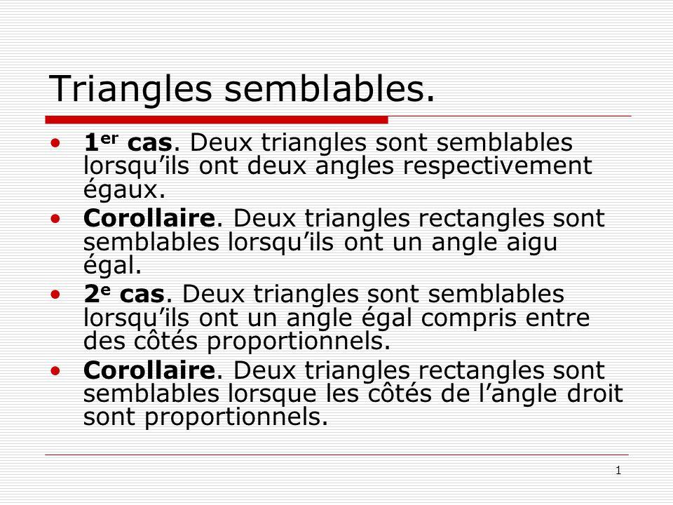 1 Triangles semblables. •1 er cas. Deux triangles sont semblables lorsqu'ils ont deux angles respectivement égaux. •Corollaire. Deux triangles rectang